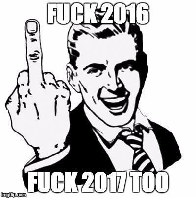 Fuck 2016 fuck 2017 too
